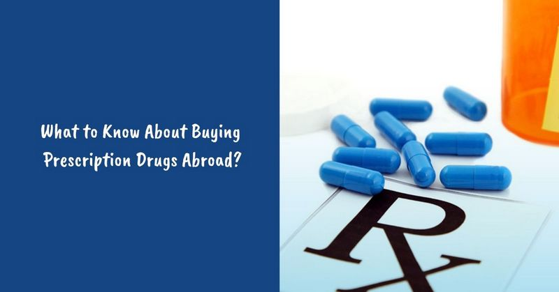 What to Know About Buying Prescription Drugs Abroad_